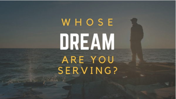 Whose Dream are you serving?